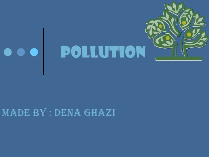 Pollution  Made by : DENA GHAZI