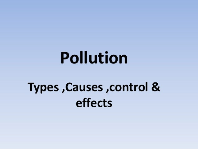 Pollution Types ,Causes ,control & effects