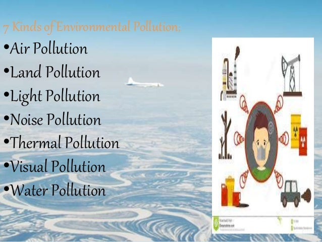 kinds of pollutions Help save nature: different types of water pollution will make you go whoa about the author melissa mayer is an eclectic science writer with experience in the fields of molecular biology, proteomics, genomics, microbiology, biobanking and food science.