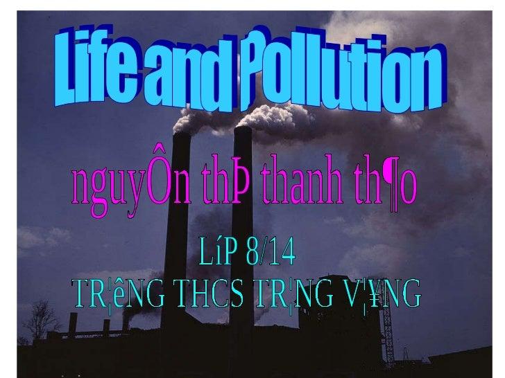 Life and Pollution nguyÔn thÞ thanh th¶o LíP 8/14 TR¦êNG THCS TR¦NG V¦¥NG