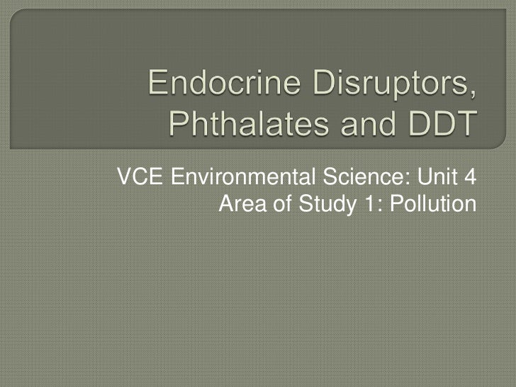 Endocrine Disruptors, Phthalates and DDT<br />VCE Environmental Science: Unit 4<br />Area of Study 1: Pollution<br />