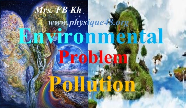 Environmental Problem Pollution Mrs. FB Kh www.physique48.org
