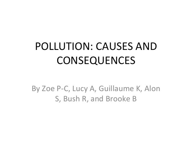 POLLUTION: CAUSES AND CONSEQUENCES By Zoe P-C, Lucy A, Guillaume K, Alon S, Bush R, and Brooke B