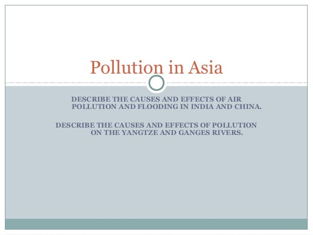 Pollution in Asia DESCRIBE THE CAUSES AND EFFECTS OF AIR POLLUTION AND FLOODING IN INDIA AND CHINA. DESCRIBE THE CAUSES AN...