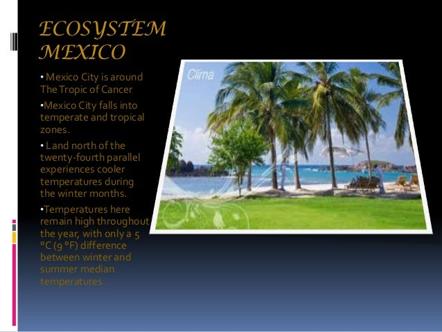 ECOSYSTEM MEXICO • Mexico City is around  The Tropic of Cancer •Mexico City falls into temperate and tropical zones. • Lan...