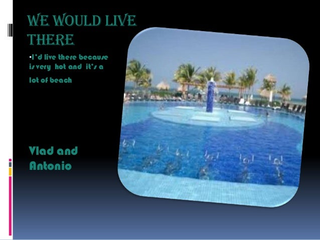 We would live there •I'd live there because  is very hot and it's a lot of beach  Vlad and Antonio