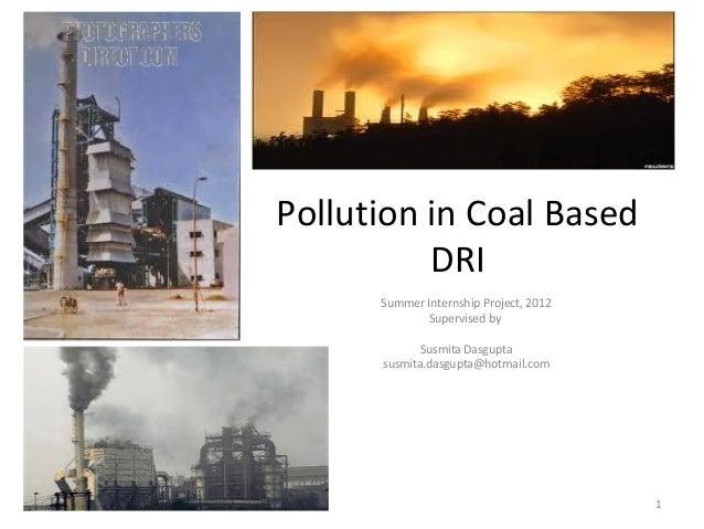 Pollution in Coal Based DRI Summer Internship Project, 2012 Supervised by Susmita Dasgupta susmita.dasgupta@hotmail.com 1