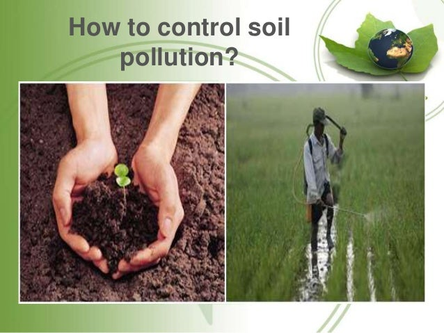 control of soil pollution Soil pollution impacts the environment and human health in three ways first, contaminants attach themselves to dry soil particles and are blown away by the wind.