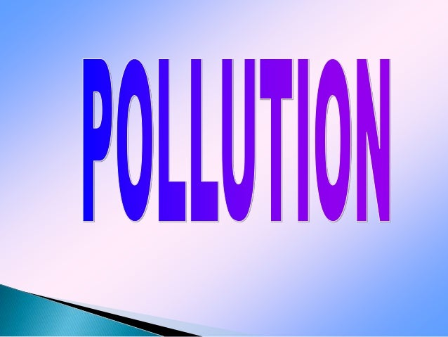  Definition of Pollution  Types of Pollution  Air Pollution: a. Introduction c. Effects b. Causes d. Prevention  Water...