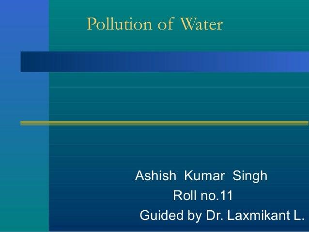 Pollution of WaterAshish Kumar SinghRoll no.11Guided by Dr. Laxmikant L.