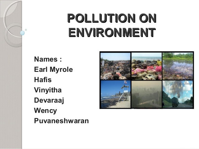 POLLUTION ONPOLLUTION ON ENVIRONMENTENVIRONMENT Names : Earl Myrole Hafis Vinyitha Devaraaj Wency Puvaneshwaran