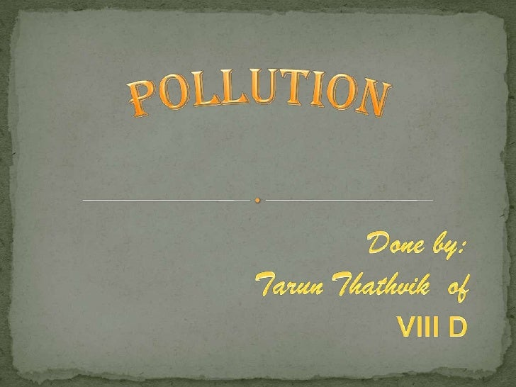 Pollution<br />                              Done by:<br />                      Tarun Thathvik  of<br />VIII D<br />