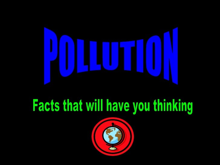 POLLUTION Facts that will have you thinking