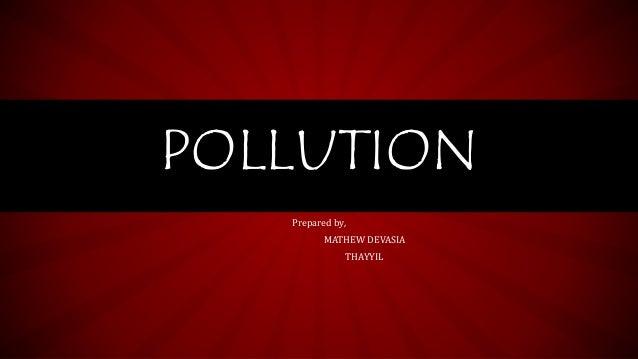 Prepared by, MATHEW DEVASIA THAYYIL POLLUTION