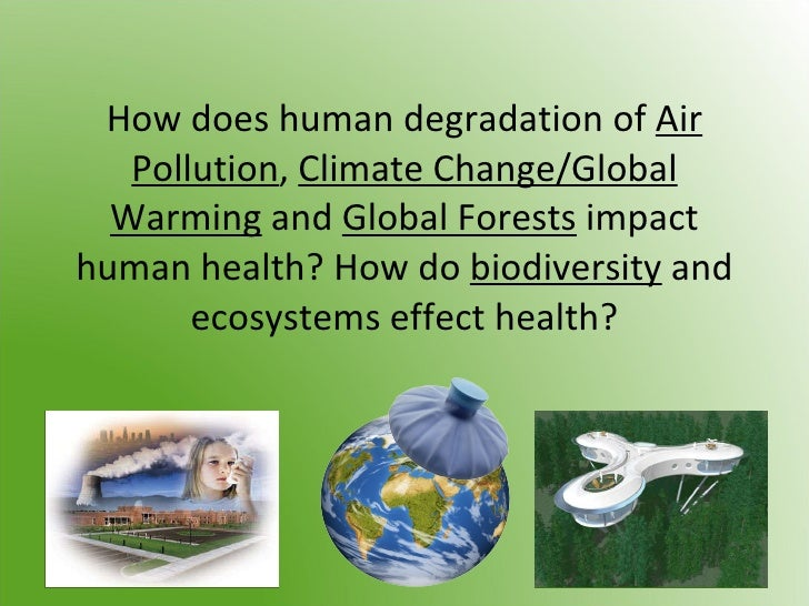 How does human degradation of  Air Pollution ,  Climate Change/Global Warming  and  Global Forests  impact human health? H...