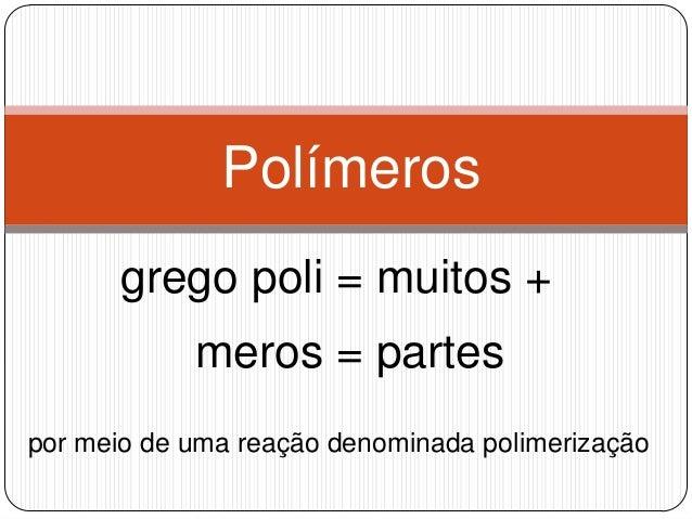 Polímeros grego poli = muitos +  meros = partes por meio de uma reação denominada polimerização