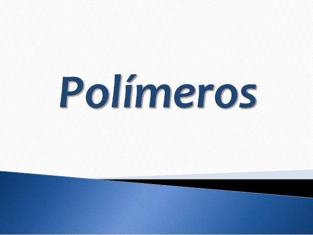 Los polímeros (del Griego: poly: muchos y mero: parte,  segmento) son macromoléculas (generalmente  orgánicas) formadas po...