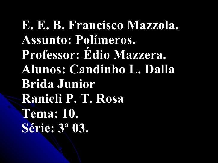 <ul><li>E. E. B. Francisco Mazzola. Assunto: Polímeros. Professor: Édio Mazzera. Alunos: Candinho L. Dalla Brida Junior Ra...