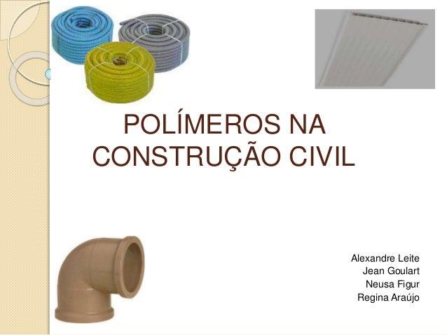 POLÍMEROS NA CONSTRUÇÃO CIVIL Alexandre Leite Jean Goulart Neusa Figur Regina Araújo