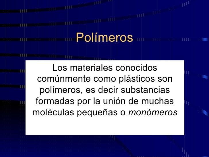 Polímeros Los materiales conocidos comúnmente como plásticos son polímeros, es decir substancias formadas por la unión de ...