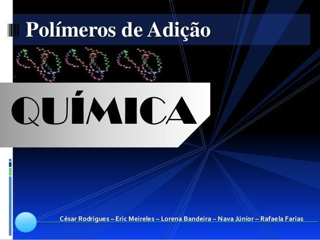 Polímeros de AdiçãoQUÍMICA   César Rodrigues – Eric Meireles – Lorena Bandeira – Nava Júnior – Rafaela Farias