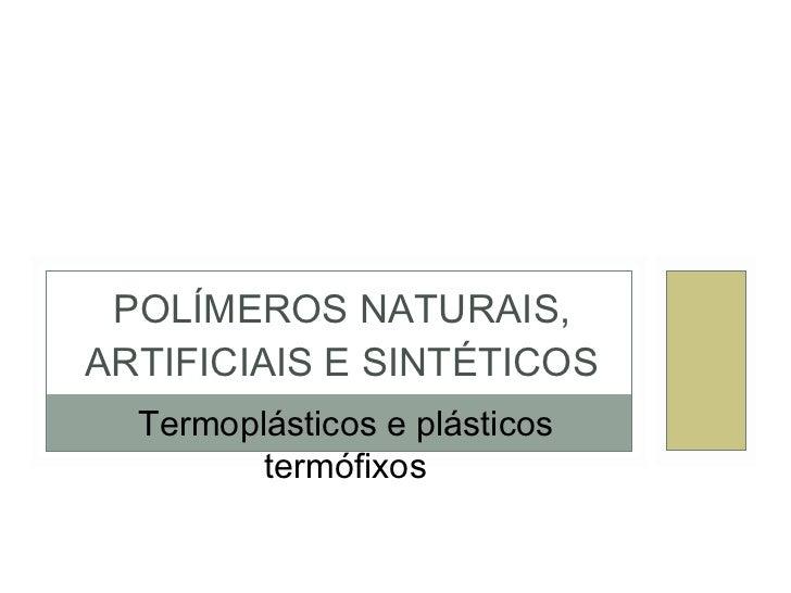 POLÍMEROS NATURAIS, ARTIFICIAIS E SINTÉTICOS Termoplásticos e plásticos termófixos
