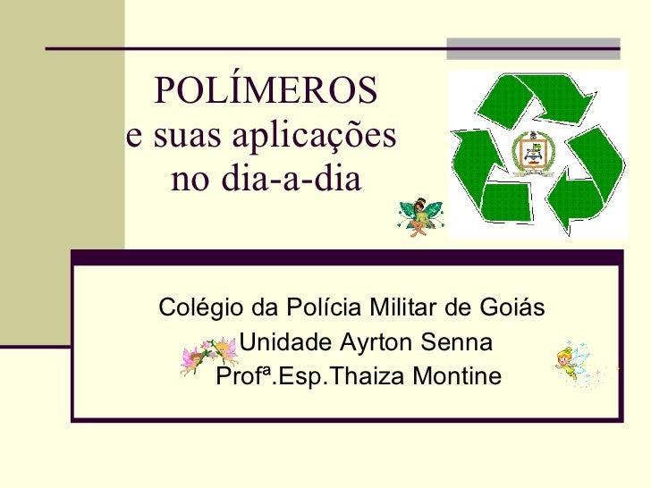 POLÍMEROS e suas aplicações  no dia-a-dia Colégio da Polícia Militar de Goiás  Unidade Ayrton Senna Profª.Esp.Thaiza Montine
