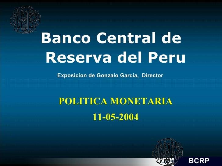 Banco Central de Reserva del Peru Exposicion de Gonzalo Garcia,  Director  POLITICA MONETARIA 11-05-2004 BCRP