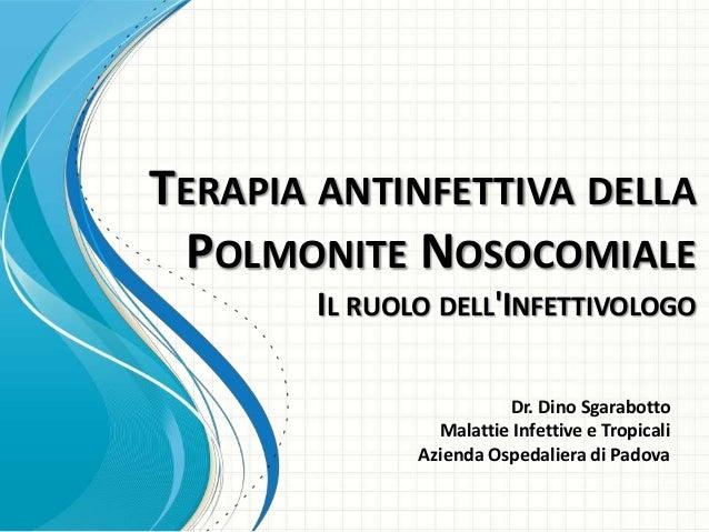 TERAPIA ANTINFETTIVA DELLA POLMONITE NOSOCOMIALE IL RUOLO DELL'INFETTIVOLOGO Dr. Dino Sgarabotto Malattie Infettive e Trop...