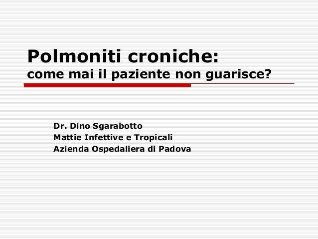 Polmoniti croniche: come mai il paziente non guarisce? Dr. Dino Sgarabotto Mattie Infettive e Tropicali Azienda Ospedalier...