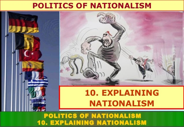 POLITICS OF NATIONALISM  10. EXPLAINING NATIONALISM POLITICS OF NATIONALISM 10. EXPLAINING NATIONALISM