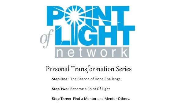 Personal Transformation Series Step One: The Beacon of Hope Challenge Step Two: Become a Point Of Light Step Three: Find a...
