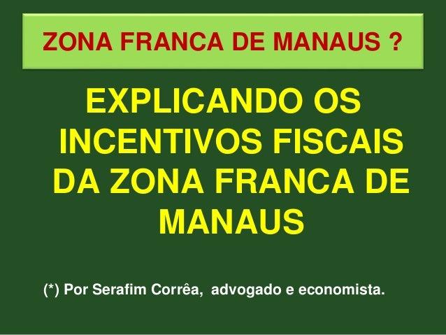 ZONA FRANCA DE MANAUS ? EXPLICANDO OS INCENTIVOS FISCAIS DA ZONA FRANCA DE MANAUS (*) Por Serafim Corrêa, advogado e econo...