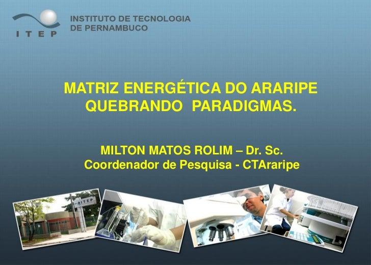 MATRIZ ENERGÉTICA DO ARARIPE  QUEBRANDO PARADIGMAS.    MILTON MATOS ROLIM – Dr. Sc.  Coordenador de Pesquisa - CTAraripe