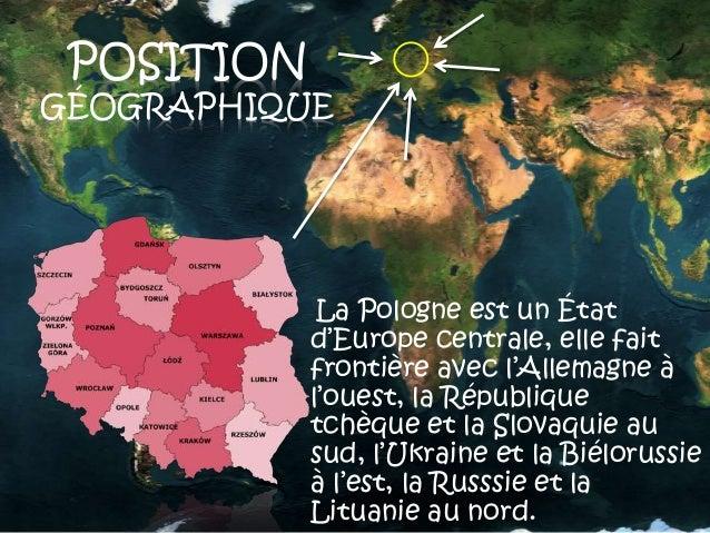 POSITION GÉOGRAPHIQUE La Pologne est un État d'Europe centrale, elle fait frontière avec l'Allemagne à l'ouest, la Républi...