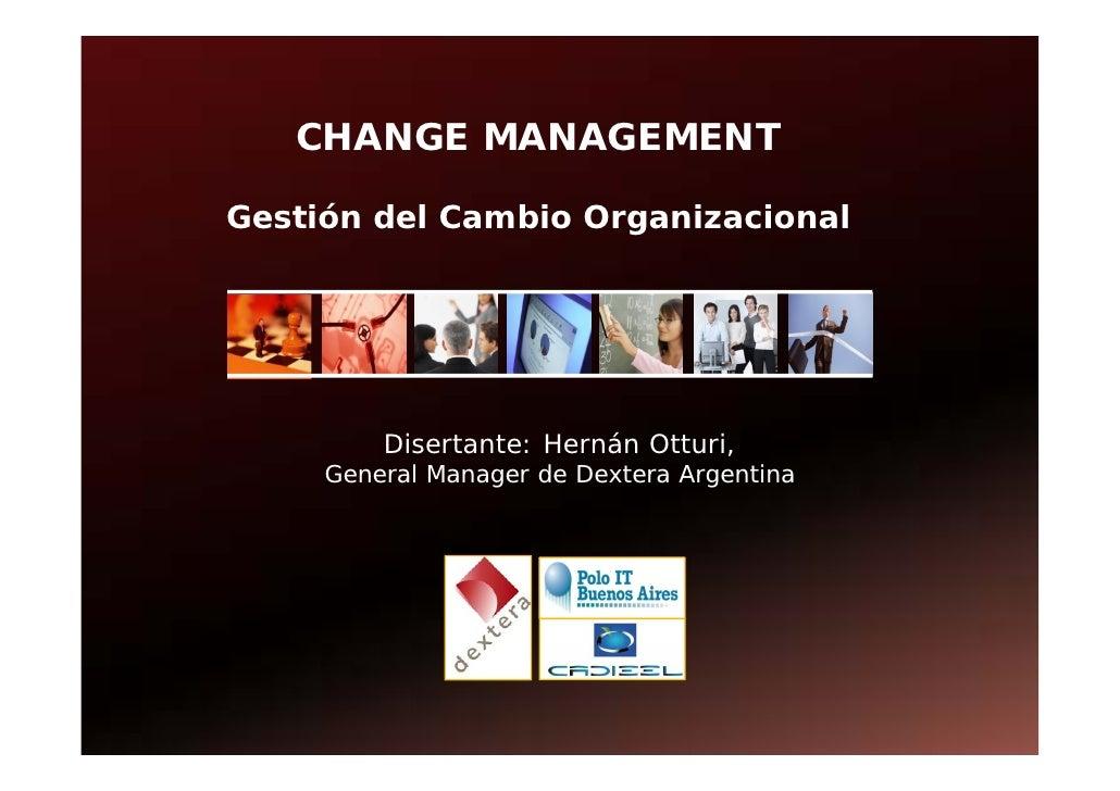 CHANGE MANAGEMENT  Gestión del Cambio Organizacional              Disertante: Hernán Otturi,      General Manager de Dexte...