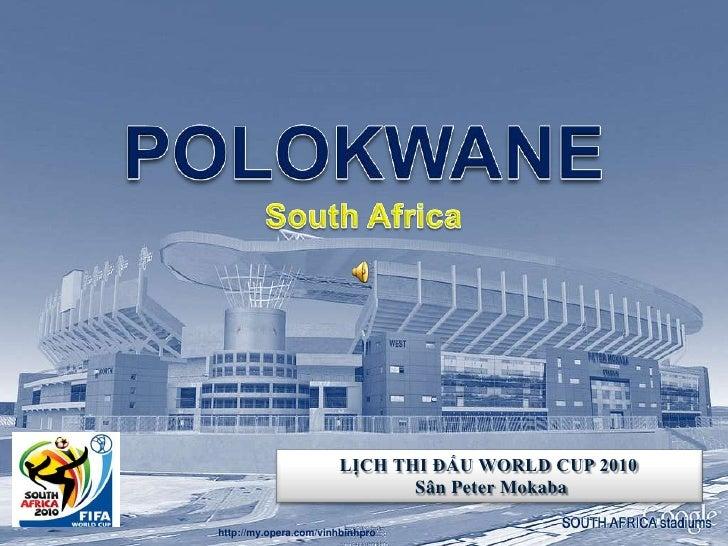 POLOKWANESouth Africa<br />POLOKWANESouth Africa<br />LỊCH THI ĐẤU WORLD CUP 2010<br />SânPeter Mokaba<br />http://my.oper...