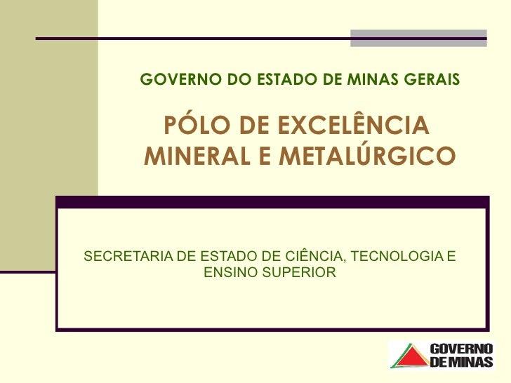 GOVERNO DO ESTADO DE MINAS GERAIS PÓLO DE EXCELÊNCIA  MINERAL E METALÚRGICO SECRETARIA DE ESTADO DE CIÊNCIA, TECNOLOGIA E ...