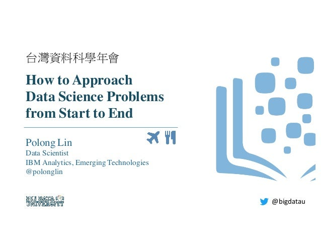 How to Approach Data Science Problems from Start to End Polong Lin Data Scientist IBM Analytics, Emerging Technologies @po...