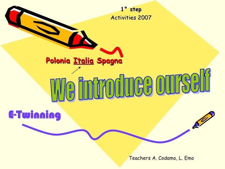 Polonia  Italia  Spagna   1° step Activities 2007 E-Twinning We introduce ourself Teachers A. Codamo, L. Emo