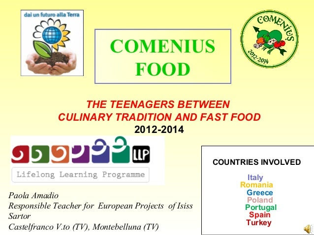 THE TEENAGERS BETWEEN CULINARY TRADITION AND FAST FOOD 2012-2014 COMENIUS FOOD COUNTRIES INVOLVED Italy Romania Greece Pol...