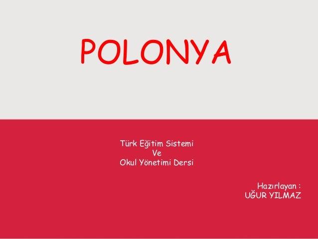 POLONYA Türk Eğitim Sistemi Ve Okul Yönetimi Dersi Hazırlayan : UĞUR YILMAZ