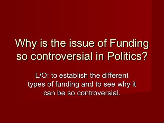 Why is the issue of Fundingso controversial in Politics?    L/O: to establish the different  types of funding and to see w...