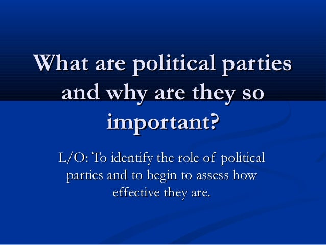 What are political parties and why are they so      important?  L/O: To identify the role of political   parties and to be...