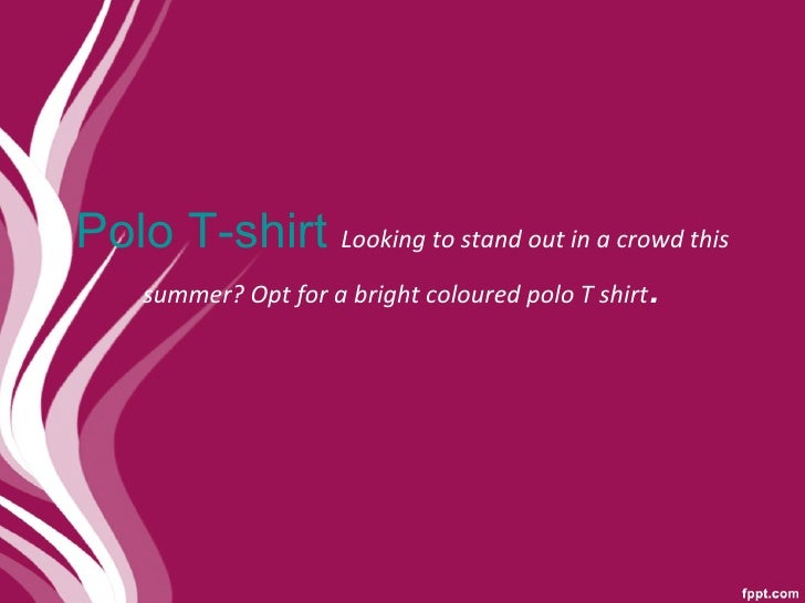 Polo T-shirt  Looking to stand out in a crowd this summer? Opt for a bright coloured polo T shirt .