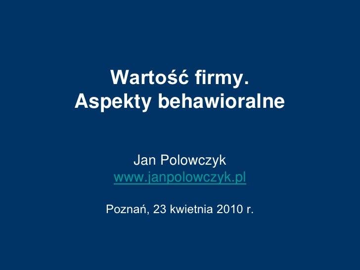 Wartość firmy. Aspekty behawioralne       Jan Polowczyk    www.janpolowczyk.pl    Poznań, 23 kwietnia 2010 r.