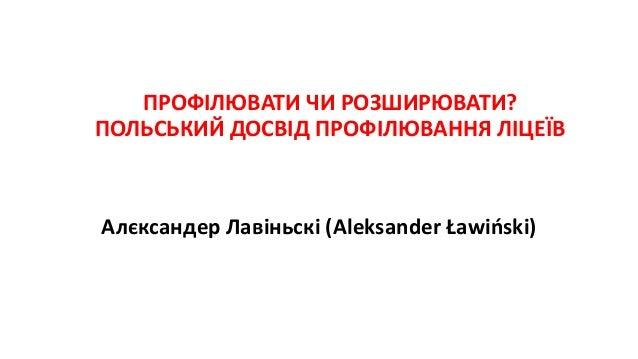 ПРОФІЛЮВАТИ ЧИ РОЗШИРЮВАТИ? ПОЛЬСЬКИЙ ДОСВІД ПРОФІЛЮВАННЯ ЛІЦЕЇВ Алєксандер Лавіньскі (Aleksander Ławiński)