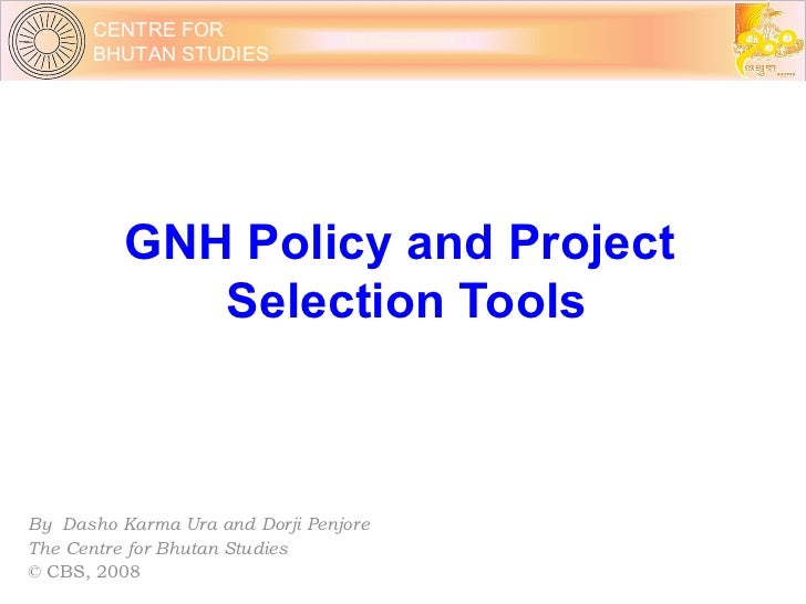GNH Policy and Project  Selection Tools By  Dasho Karma Ura and Dorji Penjore The Centre for Bhutan Studies © CBS, 2008