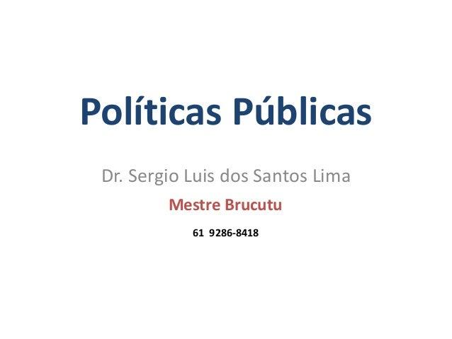 Dr. Sergio Luis dos Santos Lima 61 9286-8418 Mestre Brucutu Políticas Públicas Dr. Sergio Luis dos Santos Lima Mestre Bruc...