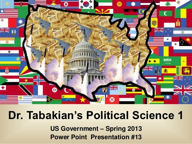 Dr. Tabakian's Political Science 1        US Government – Spring 2013        Power Point Presentation #13